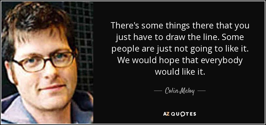 There's some things there that you just have to draw the line. Some people are just not going to like it. We would hope that everybody would like it. - Colin Meloy