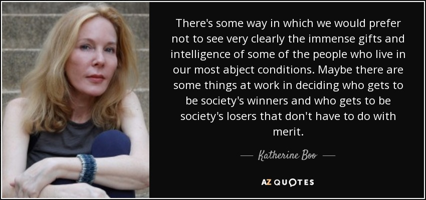There's some way in which we would prefer not to see very clearly the immense gifts and intelligence of some of the people who live in our most abject conditions. Maybe there are some things at work in deciding who gets to be society's winners and who gets to be society's losers that don't have to do with merit. - Katherine Boo