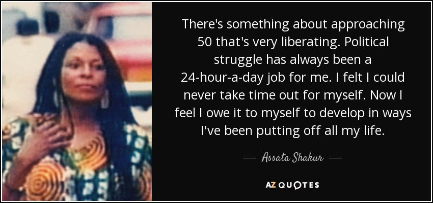 There's something about approaching 50 that's very liberating. Political struggle has always been a 24-hour-a-day job for me. I felt I could never take time out for myself. Now I feel I owe it to myself to develop in ways I've been putting off all my life. - Assata Shakur