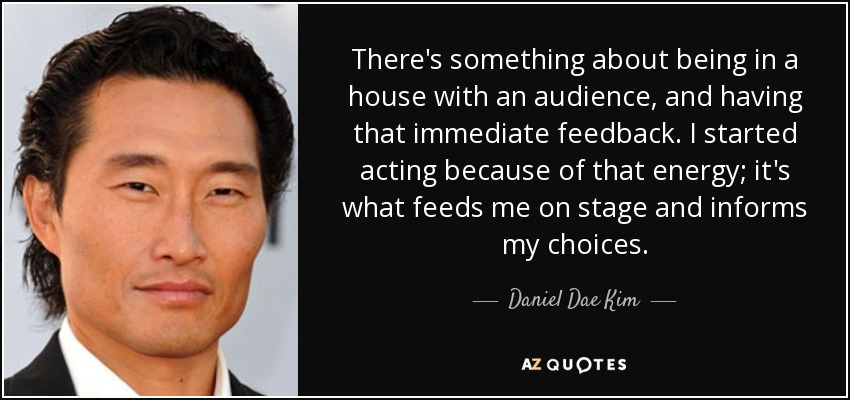 There's something about being in a house with an audience, and having that immediate feedback. I started acting because of that energy; it's what feeds me on stage and informs my choices. - Daniel Dae Kim