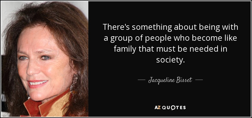 There's something about being with a group of people who become like family that must be needed in society. - Jacqueline Bisset