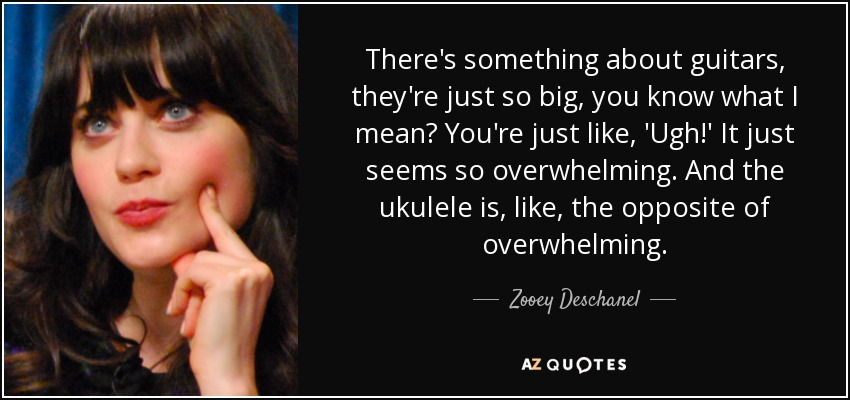 There's something about guitars, they're just so big, you know what I mean? You're just like, 'Ugh!' It just seems so overwhelming. And the ukulele is, like, the opposite of overwhelming. - Zooey Deschanel