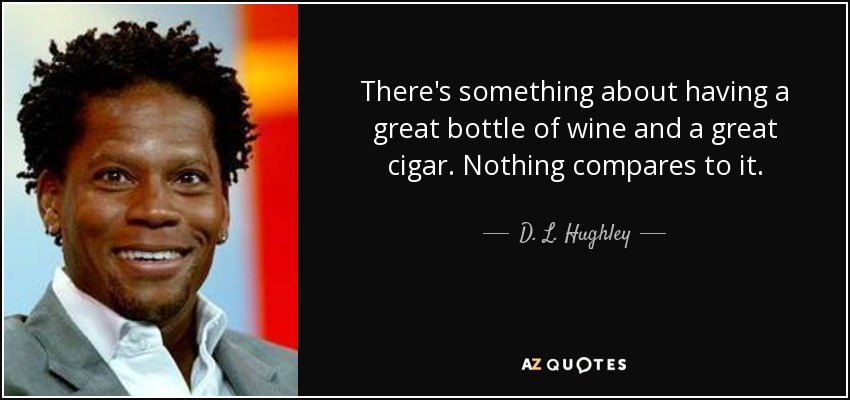There's something about having a great bottle of wine and a great cigar. Nothing compares to it. - D. L. Hughley