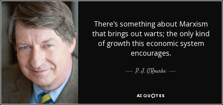 There's something about Marxism that brings out warts; the only kind of growth this economic system encourages. - P. J. O'Rourke