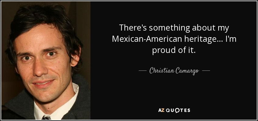 There's something about my Mexican-American heritage... I'm proud of it. - Christian Camargo