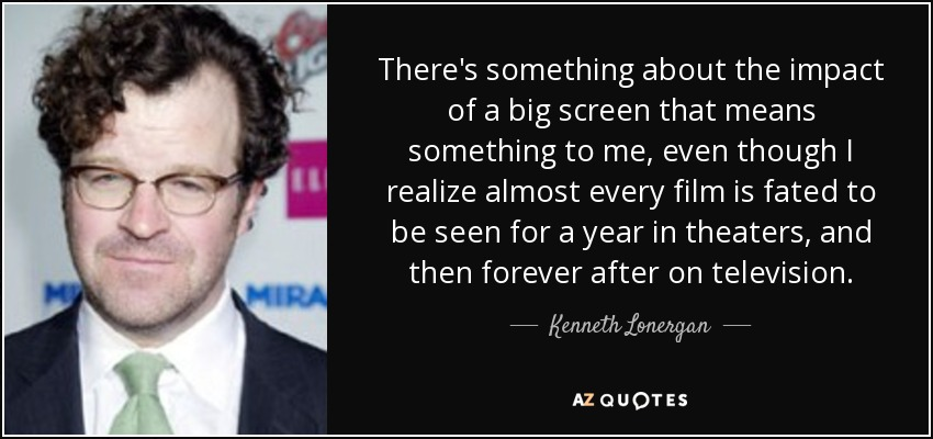 There's something about the impact of a big screen that means something to me, even though I realize almost every film is fated to be seen for a year in theaters, and then forever after on television. - Kenneth Lonergan