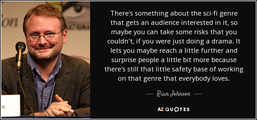 There's something about the sci-fi genre that gets an audience interested in it, so maybe you can take some risks that you couldn't, if you were just doing a drama. It lets you maybe reach a little further and surprise people a little bit more because there's still that little safety base of working on that genre that everybody loves. - Rian Johnson