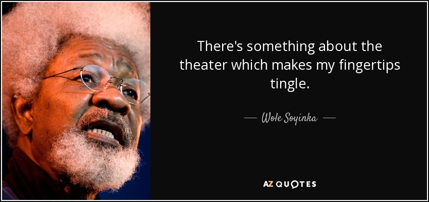 There's something about the theater which makes my fingertips tingle. - Wole Soyinka
