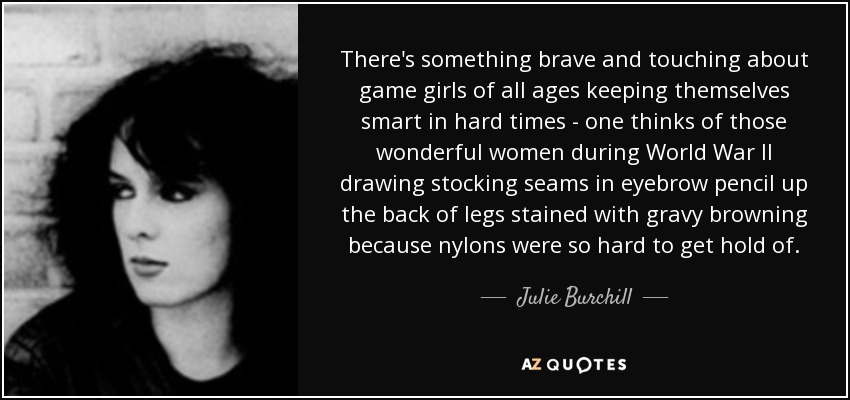 There's something brave and touching about game girls of all ages keeping themselves smart in hard times - one thinks of those wonderful women during World War II drawing stocking seams in eyebrow pencil up the back of legs stained with gravy browning because nylons were so hard to get hold of. - Julie Burchill