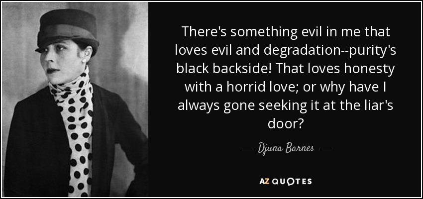 There's something evil in me that loves evil and degradation--purity's black backside! That loves honesty with a horrid love; or why have I always gone seeking it at the liar's door? - Djuna Barnes