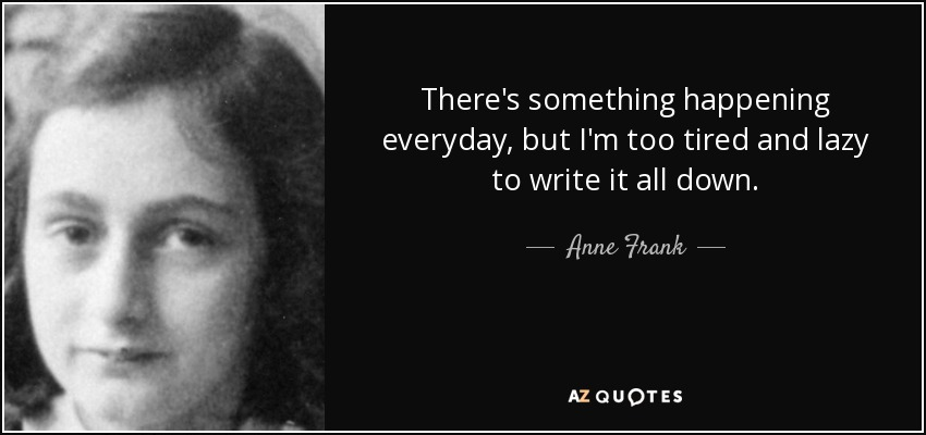 There's something happening everyday, but I'm too tired and lazy to write it all down. - Anne Frank