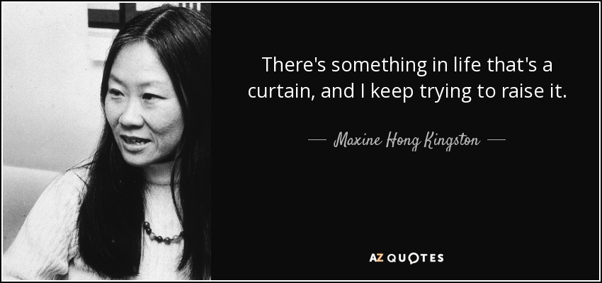 There's something in life that's a curtain, and I keep trying to raise it. - Maxine Hong Kingston