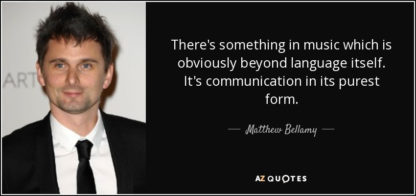 There's something in music which is obviously beyond language itself. It's communication in its purest form. - Matthew Bellamy