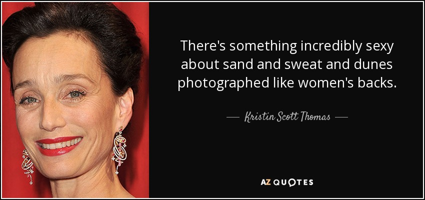 There's something incredibly sexy about sand and sweat and dunes photographed like women's backs. - Kristin Scott Thomas