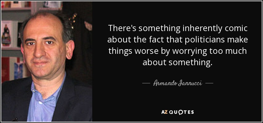 There's something inherently comic about the fact that politicians make things worse by worrying too much about something. - Armando Iannucci