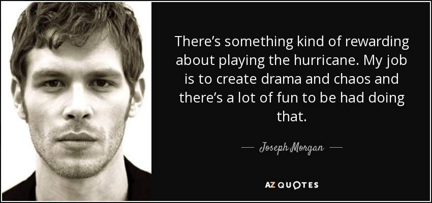 There's something kind of rewarding about playing the hurricane. My job is to create drama and chaos and there's a lot of fun to be had doing that. - Joseph Morgan