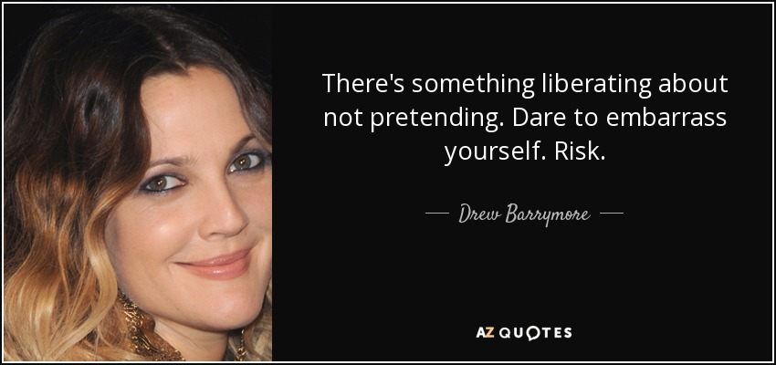 There's something liberating about not pretending. Dare to embarrass yourself. Risk. - Drew Barrymore