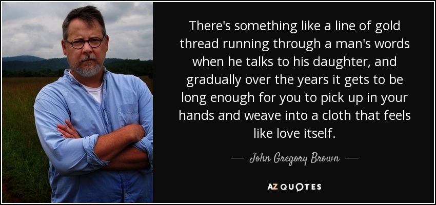 There's something like a line of gold thread running through a man's words when he talks to his daughter, and gradually over the years it gets to be long enough for you to pick up in your hands and weave into a cloth that feels like love itself. - John Gregory Brown