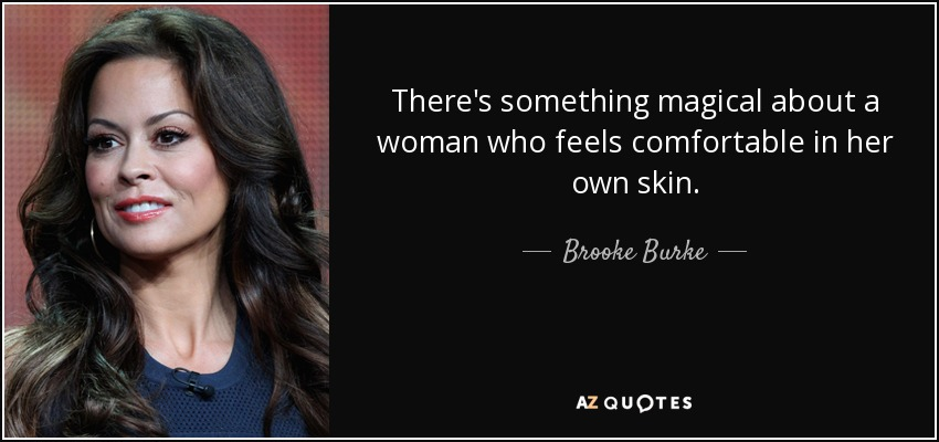 There's something magical about a woman who feels comfortable in her own skin. - Brooke Burke