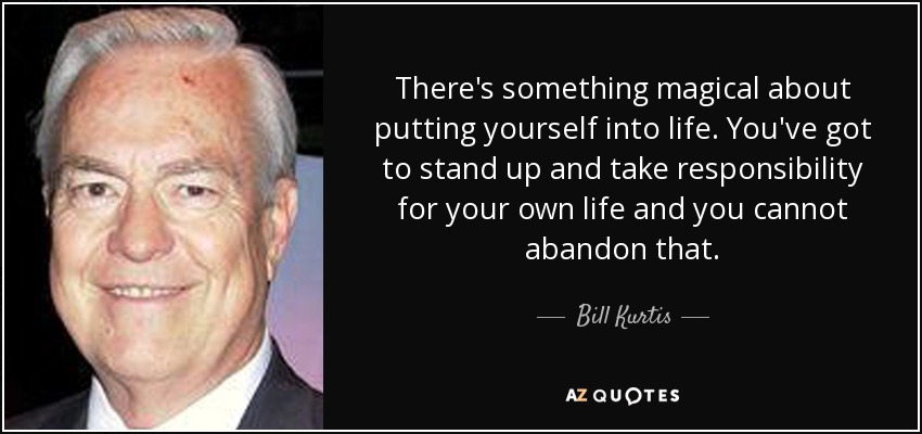 There's something magical about putting yourself into life. You've got to stand up and take responsibility for your own life and you cannot abandon that. - Bill Kurtis