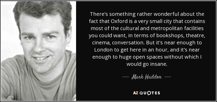 There's something rather wonderful about the fact that Oxford is a very small city that contains most of the cultural and metropolitan facilities you could want, in terms of bookshops, theatre, cinema, conversation. But it's near enough to London to get here in an hour, and it's near enough to huge open spaces without which I would go insane. - Mark Haddon