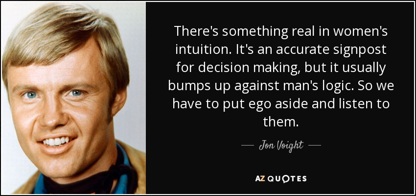 There's something real in women's intuition. It's an accurate signpost for decision making, but it usually bumps up against man's logic. So we have to put ego aside and listen to them. - Jon Voight