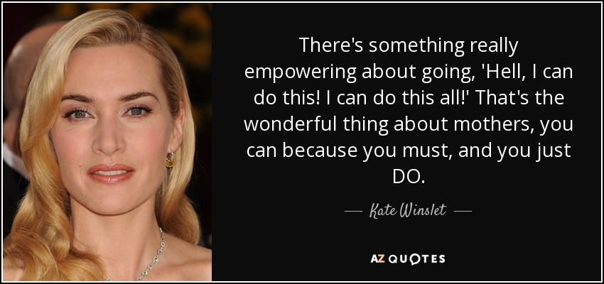 There's something really empowering about going, 'Hell, I can do this! I can do this all!' That's the wonderful thing about mothers, you can because you must, and you just DO. - Kate Winslet