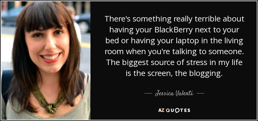 There's something really terrible about having your BlackBerry next to your bed or having your laptop in the living room when you're talking to someone. The biggest source of stress in my life is the screen, the blogging. - Jessica Valenti