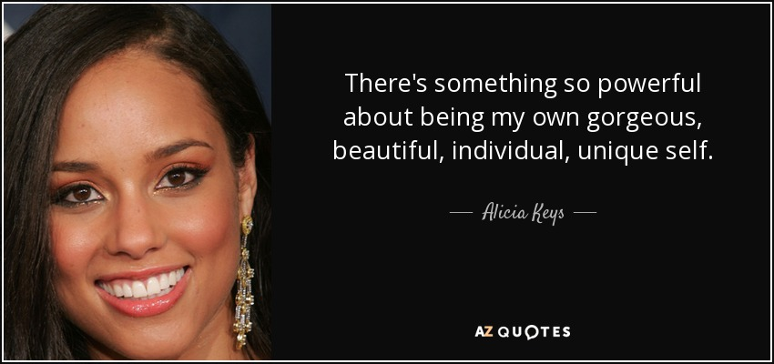 There's something so powerful about being my own gorgeous, beautiful, individual, unique self. - Alicia Keys