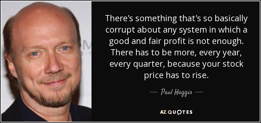 There's something that's so basically corrupt about any system in which a good and fair profit is not enough. There has to be more, every year, every quarter, because your stock price has to rise. - Paul Haggis
