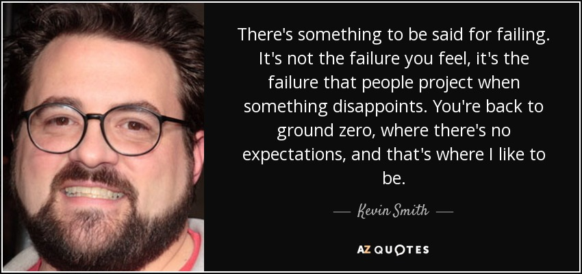 There's something to be said for failing. It's not the failure you feel, it's the failure that people project when something disappoints. You're back to ground zero, where there's no expectations, and that's where I like to be. - Kevin Smith