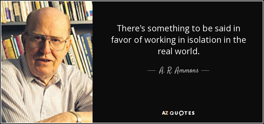 There's something to be said in favor of working in isolation in the real world. - A. R. Ammons