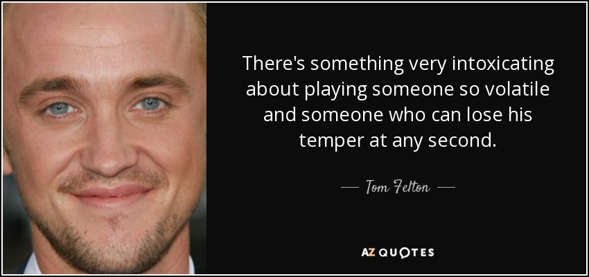 There's something very intoxicating about playing someone so volatile and someone who can lose his temper at any second. - Tom Felton