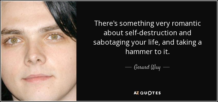 There's something very romantic about self-destruction and sabotaging your life, and taking a hammer to it. - Gerard Way
