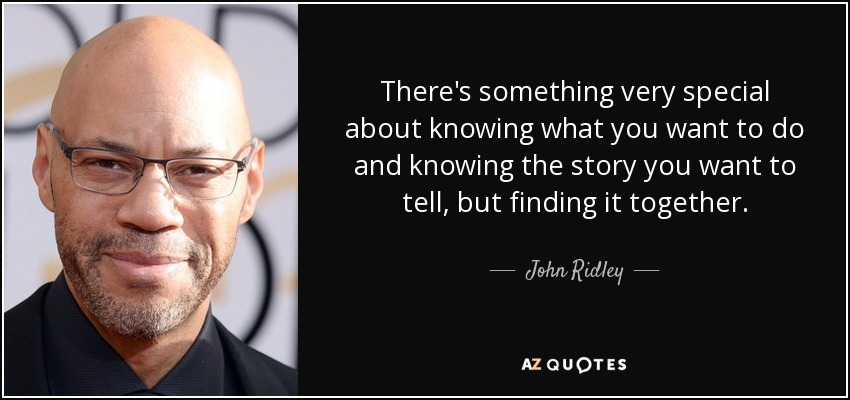 There's something very special about knowing what you want to do and knowing the story you want to tell, but finding it together. - John Ridley
