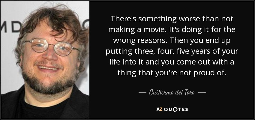 There's something worse than not making a movie. It's doing it for the wrong reasons. Then you end up putting three, four, five years of your life into it and you come out with a thing that you're not proud of. - Guillermo del Toro