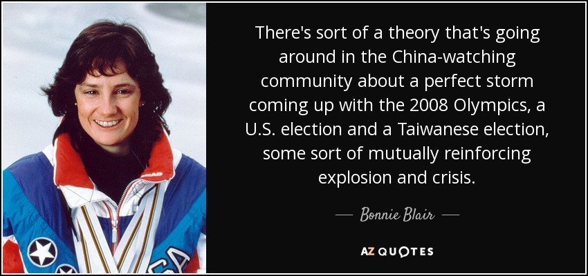 There's sort of a theory that's going around in the China-watching community about a perfect storm coming up with the 2008 Olympics, a U.S. election and a Taiwanese election, some sort of mutually reinforcing explosion and crisis. - Bonnie Blair