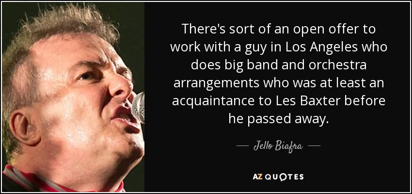 There's sort of an open offer to work with a guy in Los Angeles who does big band and orchestra arrangements who was at least an acquaintance to Les Baxter before he passed away. - Jello Biafra