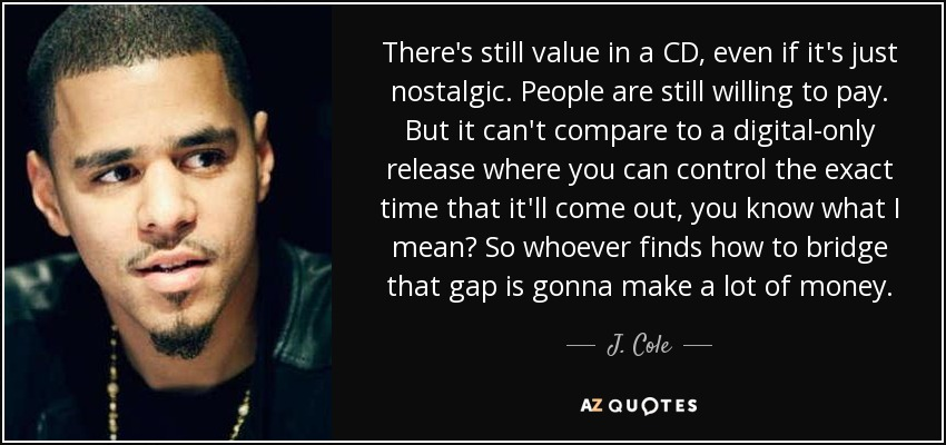 There's still value in a CD, even if it's just nostalgic. People are still willing to pay. But it can't compare to a digital-only release where you can control the exact time that it'll come out, you know what I mean? So whoever finds how to bridge that gap is gonna make a lot of money. - J. Cole
