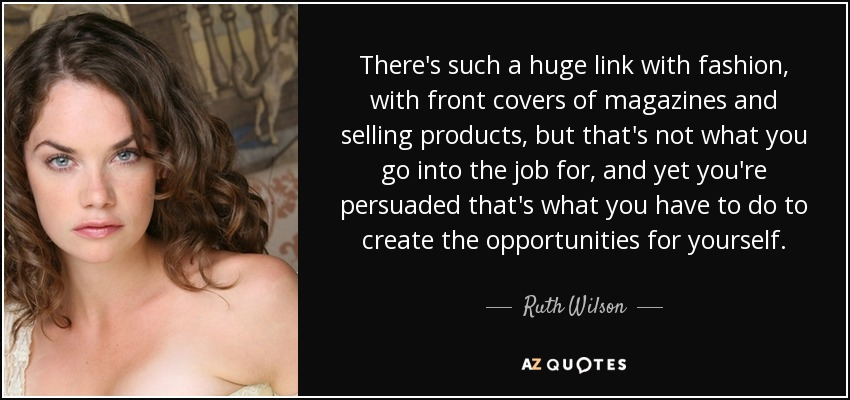 There's such a huge link with fashion, with front covers of magazines and selling products, but that's not what you go into the job for, and yet you're persuaded that's what you have to do to create the opportunities for yourself. - Ruth Wilson