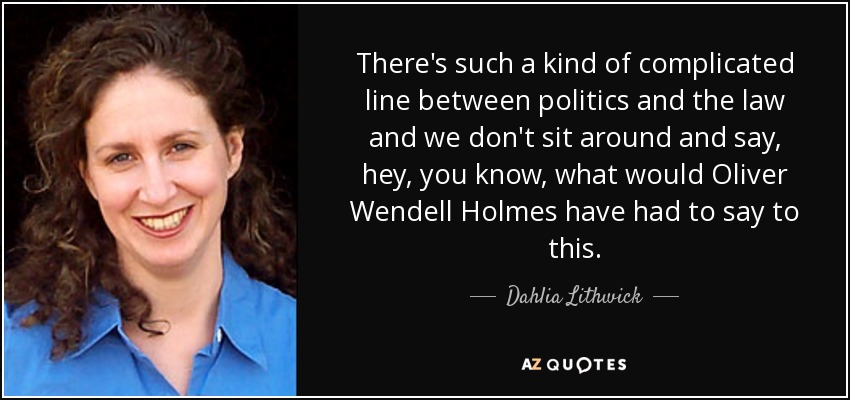 There's such a kind of complicated line between politics and the law and we don't sit around and say, hey, you know, what would Oliver Wendell Holmes have had to say to this. - Dahlia Lithwick
