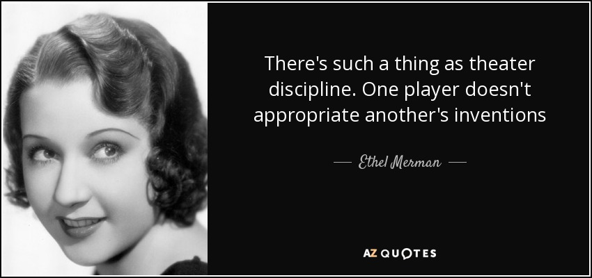 There's such a thing as theater discipline. One player doesn't appropriate another's inventions - Ethel Merman
