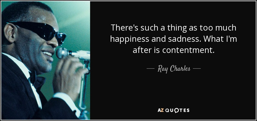 There's such a thing as too much happiness and sadness. What I'm after is contentment. - Ray Charles