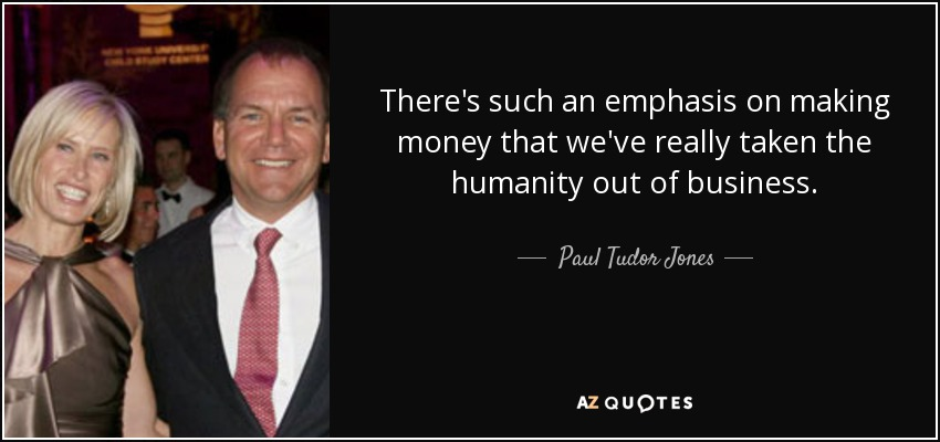 There's such an emphasis on making money that we've really taken the humanity out of business. - Paul Tudor Jones