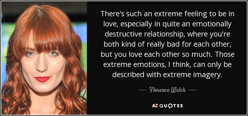 There's such an extreme feeling to be in love, especially in quite an emotionally destructive relationship, where you're both kind of really bad for each other, but you love each other so much. Those extreme emotions, I think, can only be described with extreme imagery. - Florence Welch