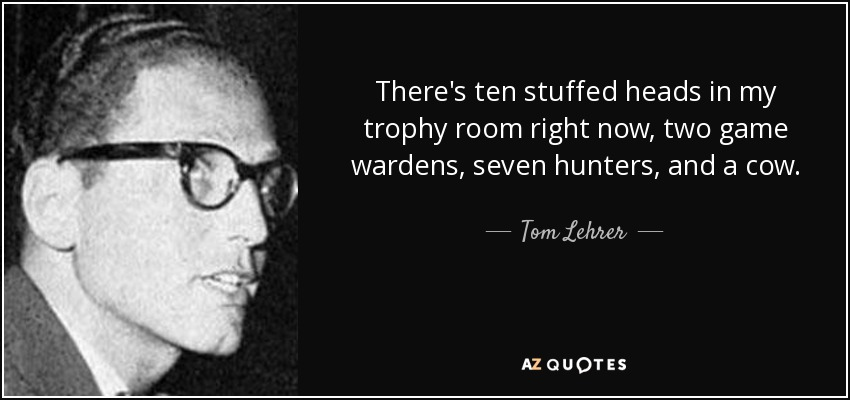 There's ten stuffed heads in my trophy room right now, two game wardens, seven hunters, and a cow. - Tom Lehrer
