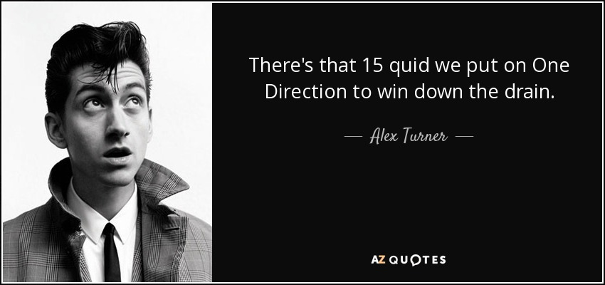 There's that 15 quid we put on One Direction to win down the drain. - Alex Turner