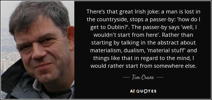 There's that great Irish joke: a man is lost in the countryside, stops a passer-by: 'how do I get to Dublin?'. The passer-by says 'well, I wouldn't start from here'. Rather than starting by talking in the abstract about materialism, dualism, 'material stuff' and things like that in regard to the mind, I would rather start from somewhere else. - Tim Crane