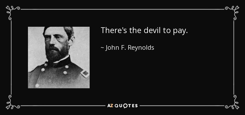 There's the devil to pay. - John F. Reynolds