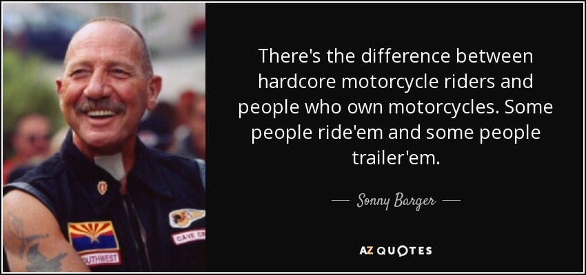 There's the difference between hardcore motorcycle riders and people who own motorcycles. Some people ride'em and some people trailer'em. - Sonny Barger